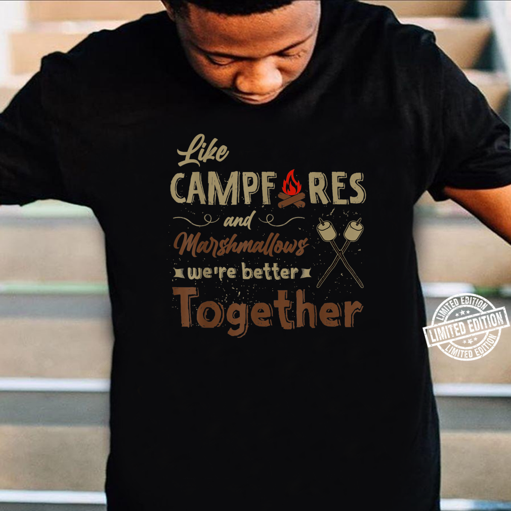 Like Campfires And Marshmallows We're Better Together Shirt